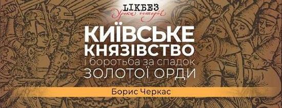 """""""LIKБЕЗ"""" розкаже про Київське князівство і боротьбу за спадок Золотої Орди"""